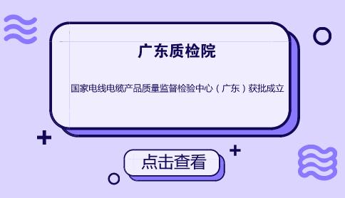 国家电线电缆产品质量监督检验中心(广东)获批成立