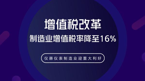 制造业增值税率降至16% 仪器仪表制造业迎重大利好