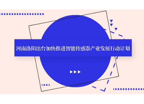 河南洛阳出台加快推进智能传感器产业发展行动计划