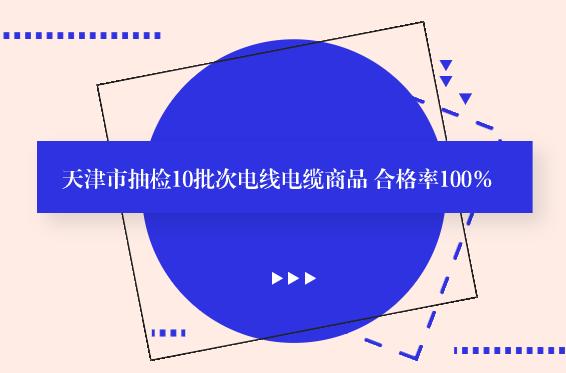 天津市抽检10批次电线电缆商品 合格率100%